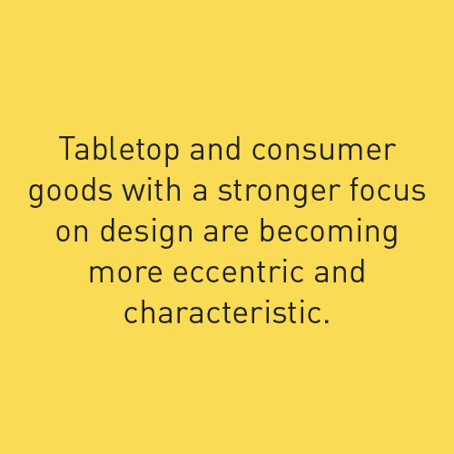 tabletop and consumer goods with a stronger focus on design are becoming more eccentric and characteristic